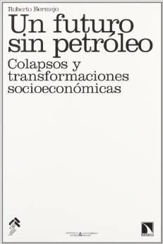 BERMEJO, ROBERTO (2008): Un futuro sin petróleo. Colapsos y transformaciones socioeconómicas