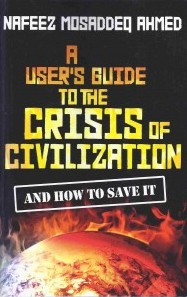 AHMED, NAFEEZ M. (2010): A User's Guide to the Crisis of Civilization: And How to Save It