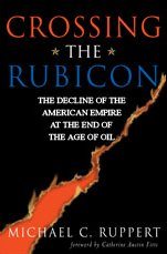 RUPPERT, MICHAEL C. (2004): Crossing the Rubicon: The Decline of the American Empire at the End of the Age of Oil