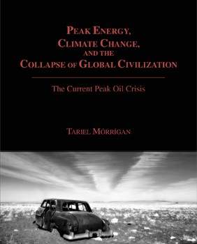 MÓRRÍGAN, TARIEL (2010): Peak Energy, Climate Change, and the Collapse of Global Civilization: The Current Peak Oil Crisis