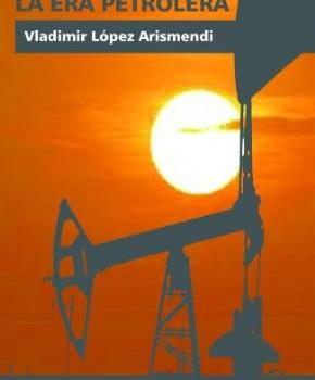 LÓPEZ ARISMENDI, VLADIMIR (2013): El Fin de la Era Petrolera. Los últimos días de la sociedad de la abundancia